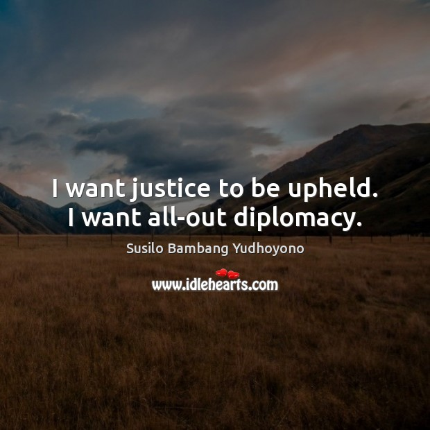 I want justice to be upheld. I want all-out diplomacy. Image
