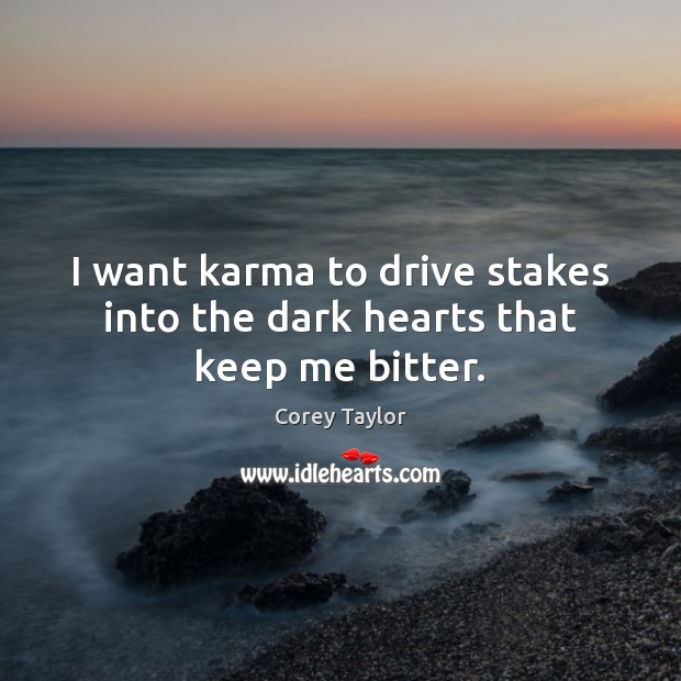 I want karma to drive stakes into the dark hearts that keep me bitter. Corey Taylor Picture Quote