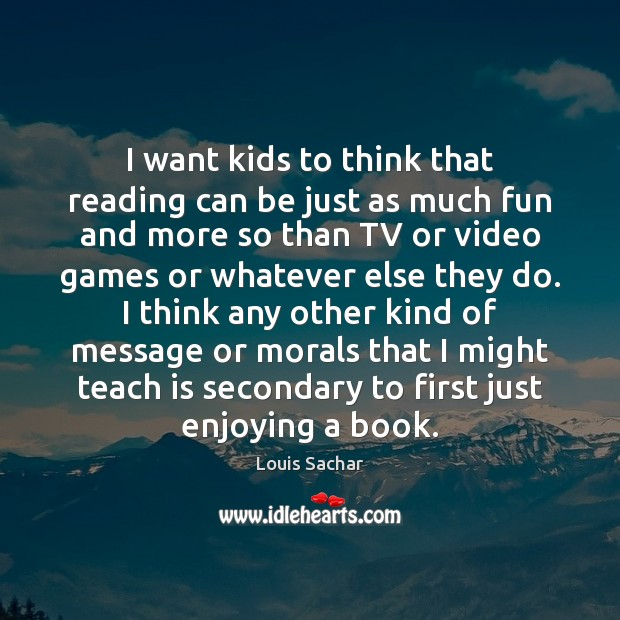 I want kids to think that reading can be just as much Louis Sachar Picture Quote