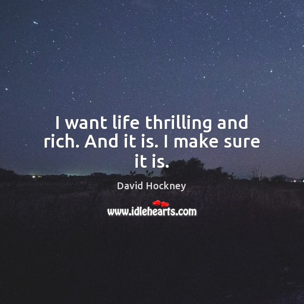 I want life thrilling and rich. And it is. I make sure it is. Image