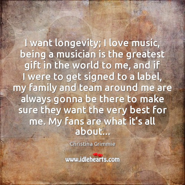 Image, I want longevity; I love music, being a musician is the greatest