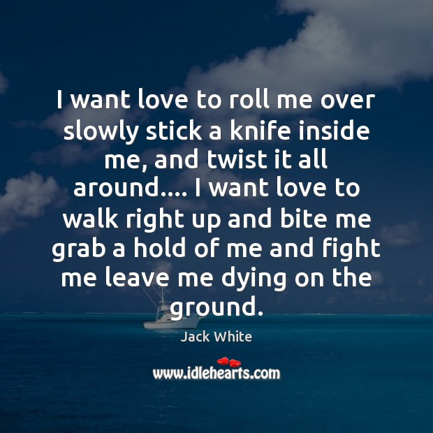 I want love to roll me over slowly stick a knife inside Jack White Picture Quote