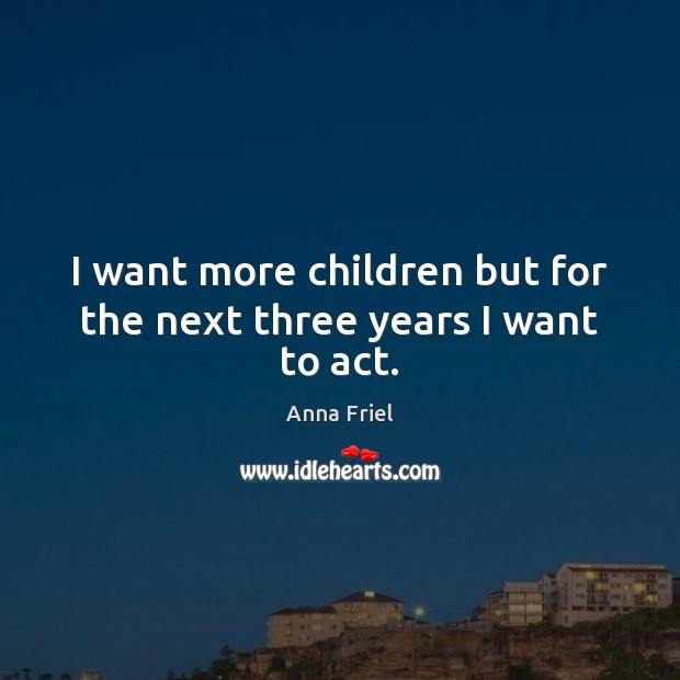 I want more children but for the next three years I want to act. Anna Friel Picture Quote