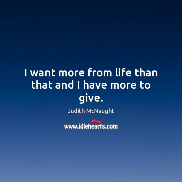 I want more from life than that and I have more to give. Judith McNaught Picture Quote