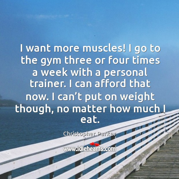 I want more muscles! I go to the gym three or four times a week with a personal trainer. Image