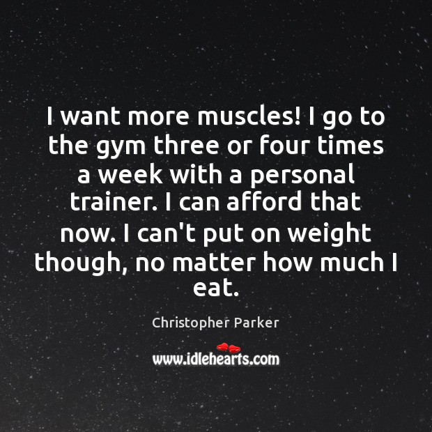 I want more muscles! I go to the gym three or four Image