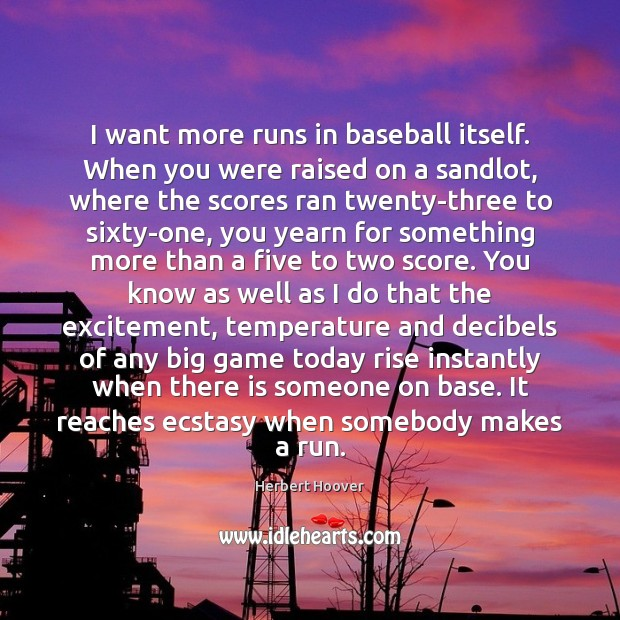 I want more runs in baseball itself. When you were raised on Herbert Hoover Picture Quote