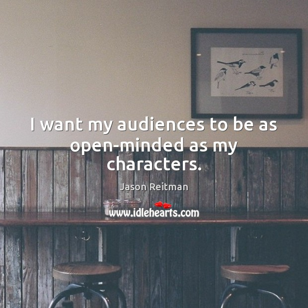 I want my audiences to be as open-minded as my characters. Jason Reitman Picture Quote