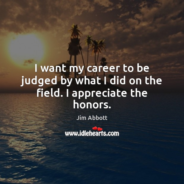 I want my career to be judged by what I did on the field. I appreciate the honors. Jim Abbott Picture Quote