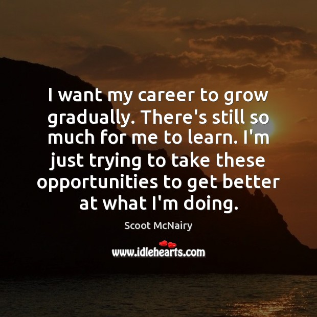 I want my career to grow gradually. There's still so much for Image