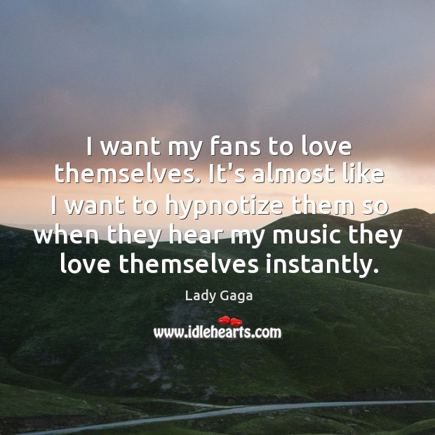 I want my fans to love themselves. It's almost like I want Image