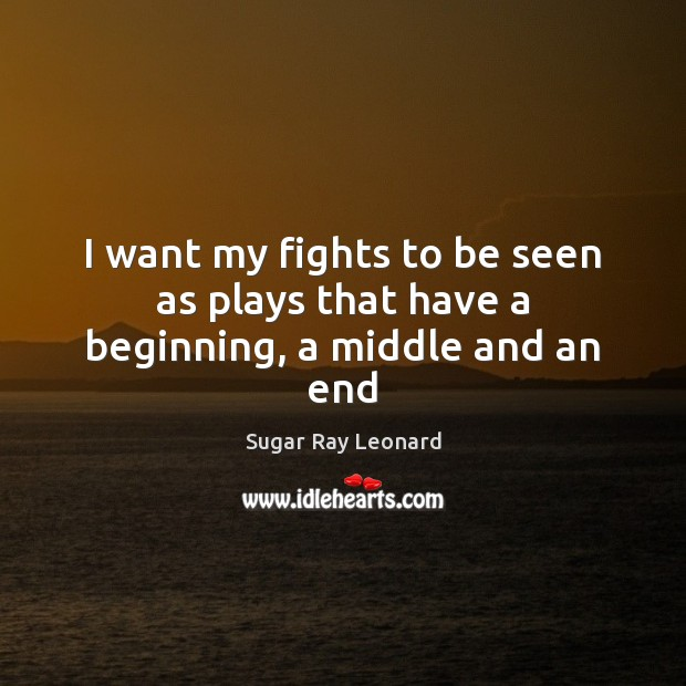 Image, I want my fights to be seen as plays that have a beginning, a middle and an end