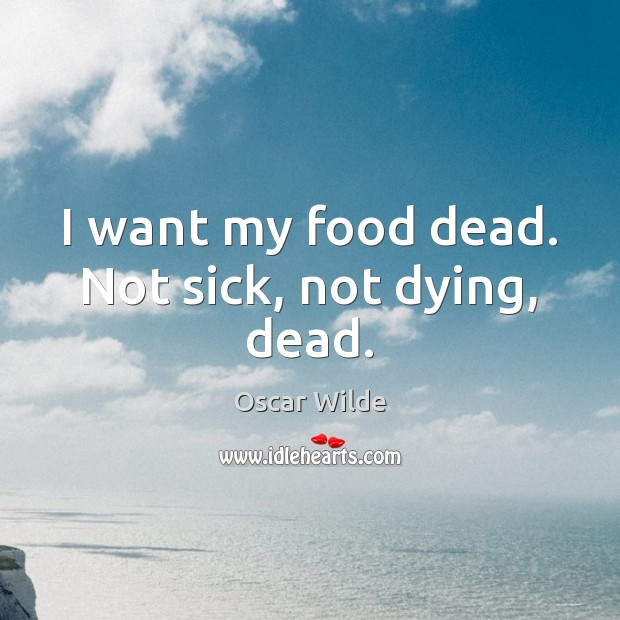 Image, I want my food dead. Not sick, not dying, dead.
