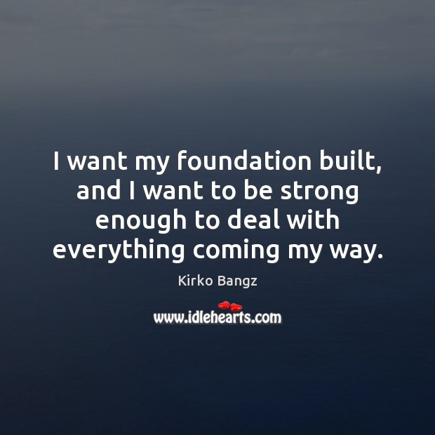 I want my foundation built, and I want to be strong enough Image