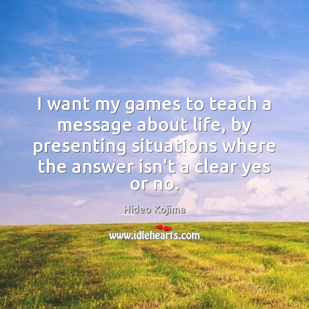 I want my games to teach a message about life, by presenting Hideo Kojima Picture Quote
