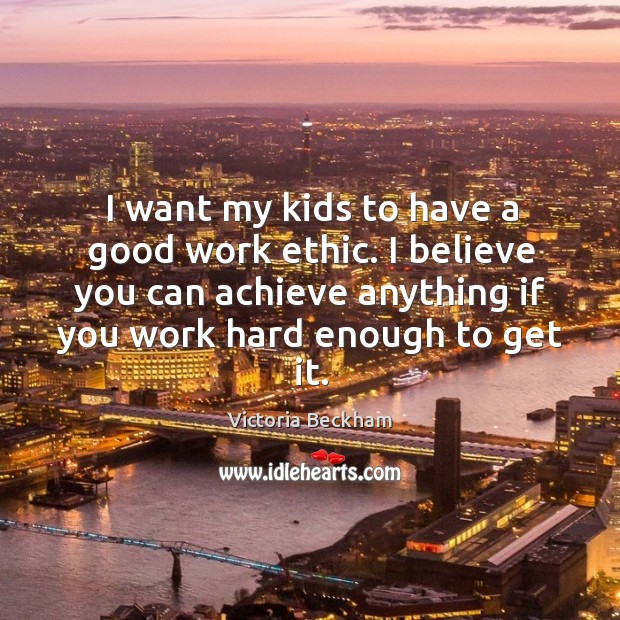 I want my kids to have a good work ethic. I believe Image