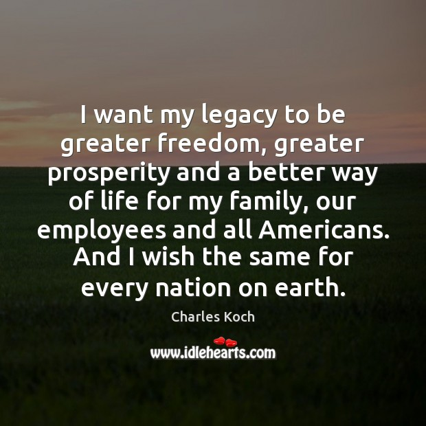 I want my legacy to be greater freedom, greater prosperity and a Charles Koch Picture Quote