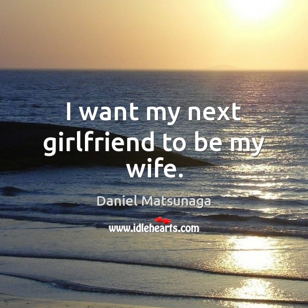 I want my next girlfriend to be my wife. Image