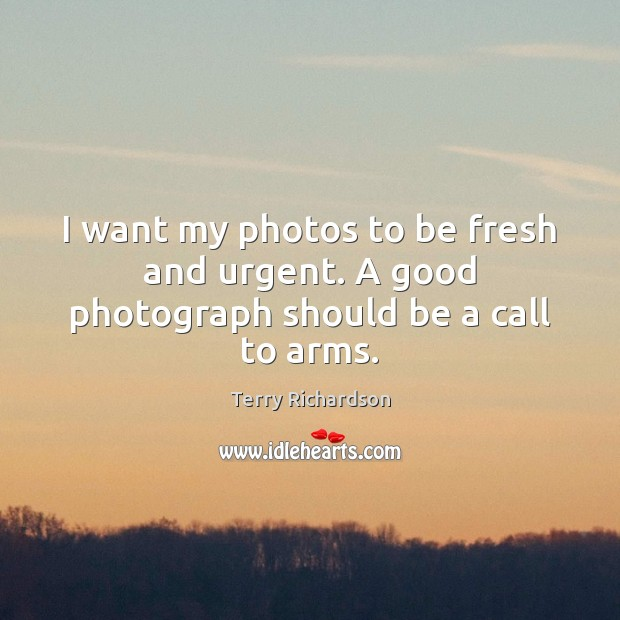 I want my photos to be fresh and urgent. A good photograph should be a call to arms. Image