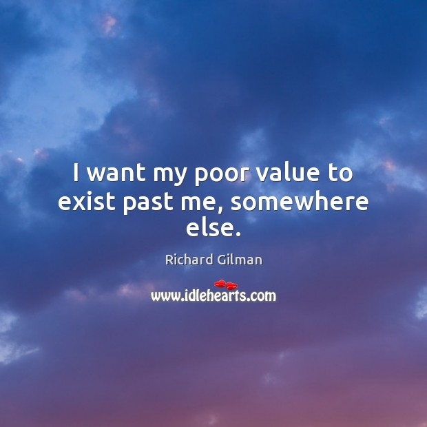 I want my poor value to exist past me, somewhere else. Image
