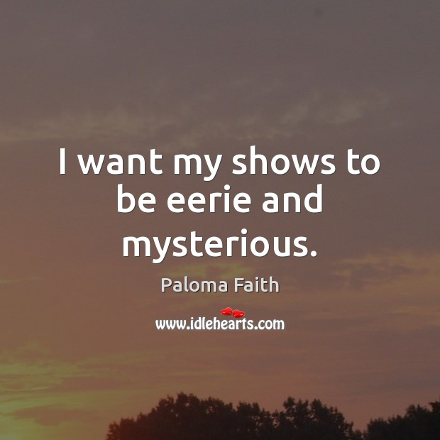 I want my shows to be eerie and mysterious. Paloma Faith Picture Quote