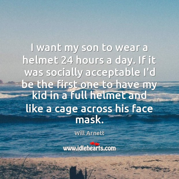 Image, I want my son to wear a helmet 24 hours a day. If