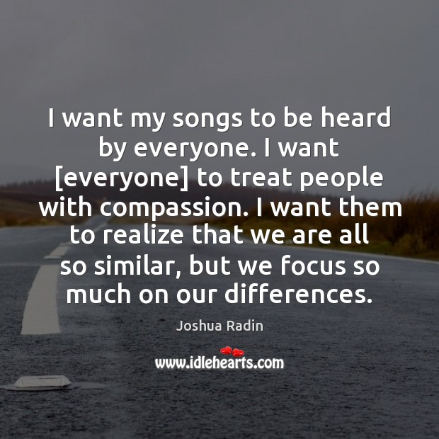 Image, I want my songs to be heard by everyone. I want [everyone]