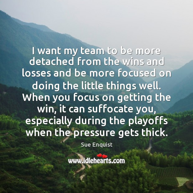 I want my team to be more detached from the wins and Sue Enquist Picture Quote