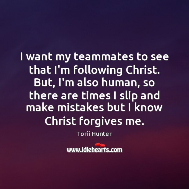 I want my teammates to see that I'm following Christ. But, I'm Torii Hunter Picture Quote