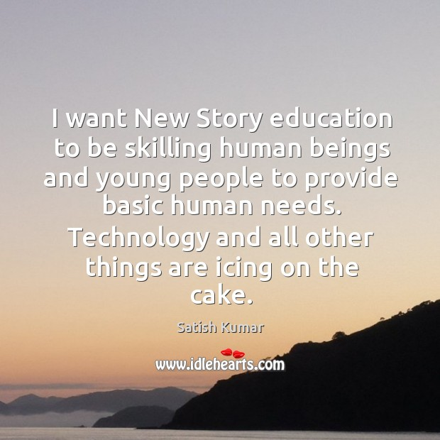 I want New Story education to be skilling human beings and young Satish Kumar Picture Quote