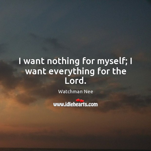 I want nothing for myself; I want everything for the Lord. Image