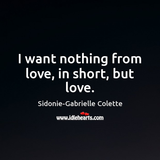 I want nothing from love, in short, but love. Sidonie-Gabrielle Colette Picture Quote