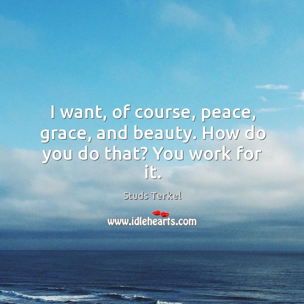 I want, of course, peace, grace, and beauty. How do you do that? you work for it. Image