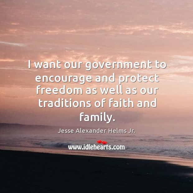 Image, I want our government to encourage and protect freedom as well as our traditions of faith and family.