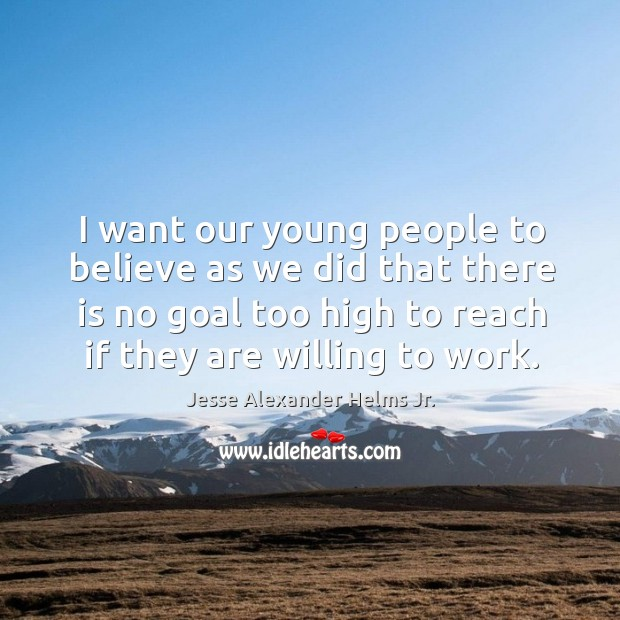 Image, I want our young people to believe as we did that there is no goal too high to reach if they are willing to work.