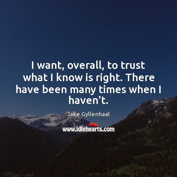 I want, overall, to trust what I know is right. There have been many times when I haven't. Jake Gyllenhaal Picture Quote