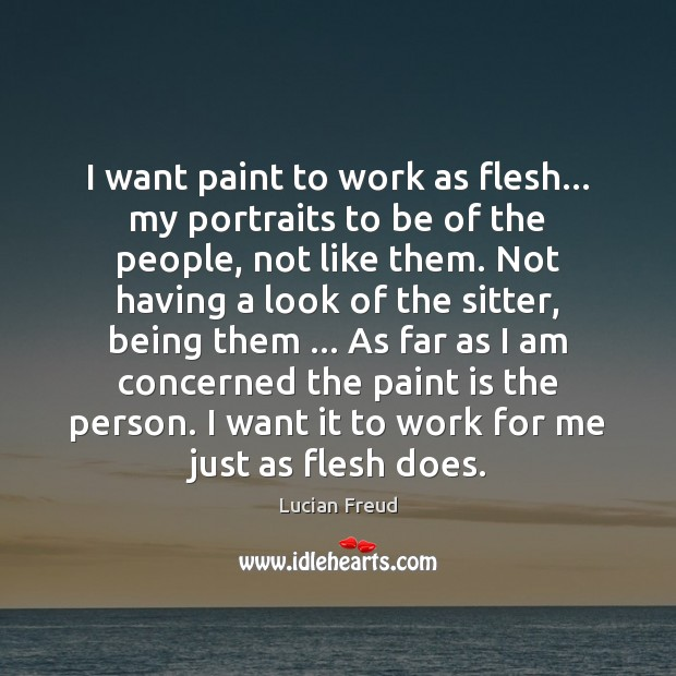 I want paint to work as flesh… my portraits to be of Image