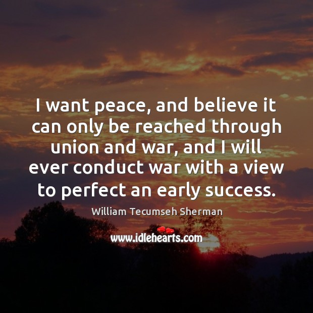 I want peace, and believe it can only be reached through union William Tecumseh Sherman Picture Quote