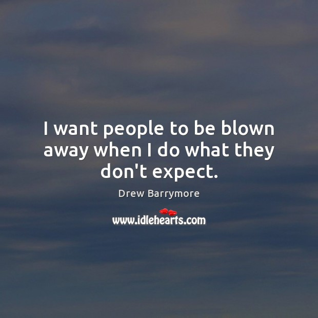 I want people to be blown away when I do what they don't expect. Drew Barrymore Picture Quote