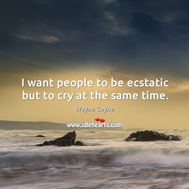 I want people to be ecstatic but to cry at the same time. Wayne Coyne Picture Quote