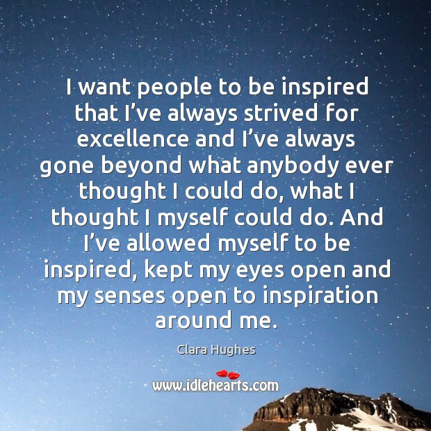 I want people to be inspired that I've always strived for excellence and I've always Image