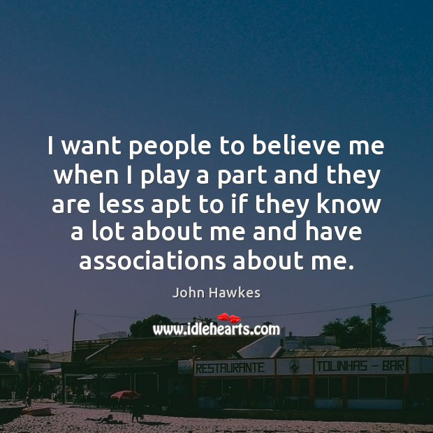 I want people to believe me when I play a part and John Hawkes Picture Quote