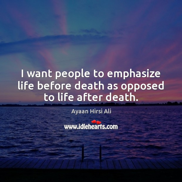 I want people to emphasize life before death as opposed to life after death. Ayaan Hirsi Ali Picture Quote