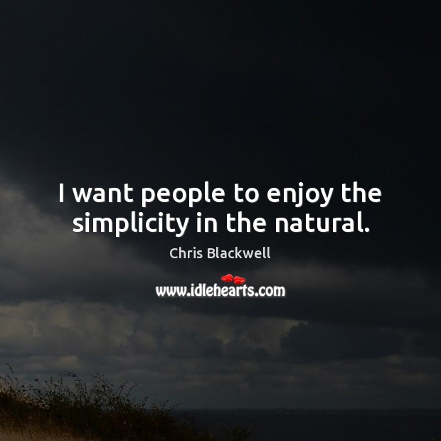I want people to enjoy the simplicity in the natural. Image