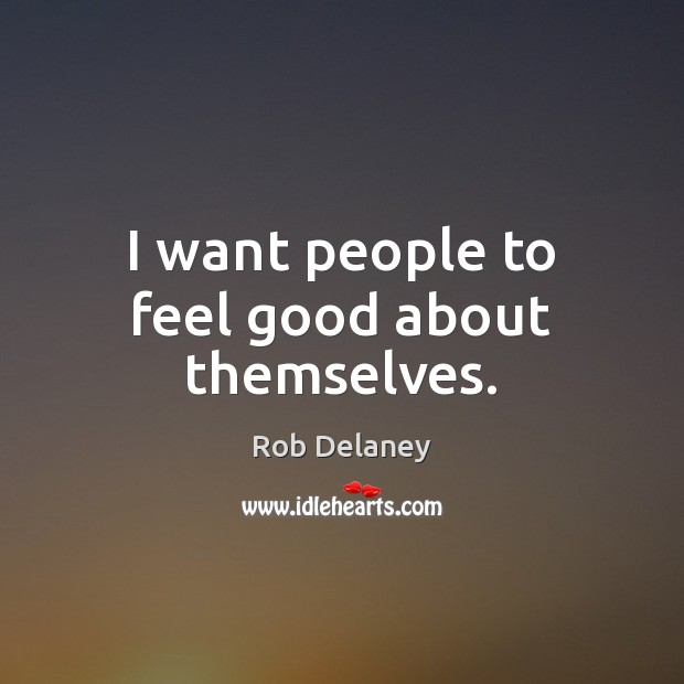 I want people to feel good about themselves. Rob Delaney Picture Quote