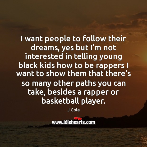 Image, I want people to follow their dreams, yes but I'm not interested