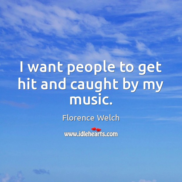I want people to get hit and caught by my music. Florence Welch Picture Quote