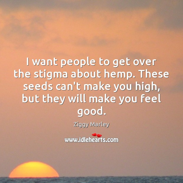 I want people to get over the stigma about hemp. These seeds Ziggy Marley Picture Quote