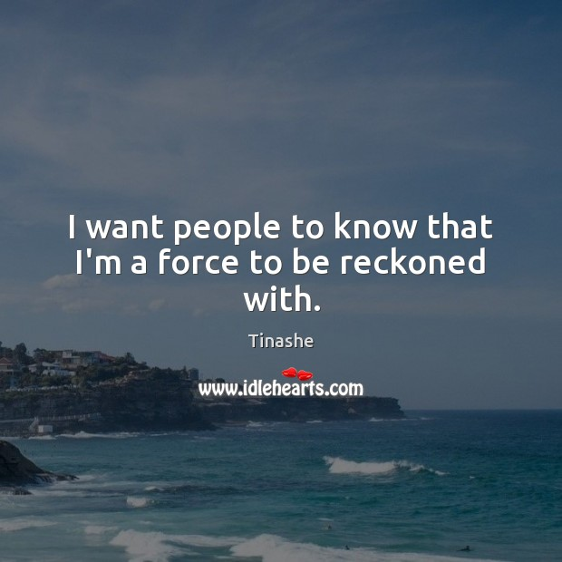I want people to know that I'm a force to be reckoned with. Image