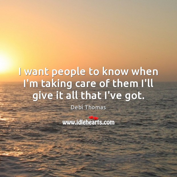 I want people to know when I'm taking care of them I'll give it all that I've got. Debi Thomas Picture Quote